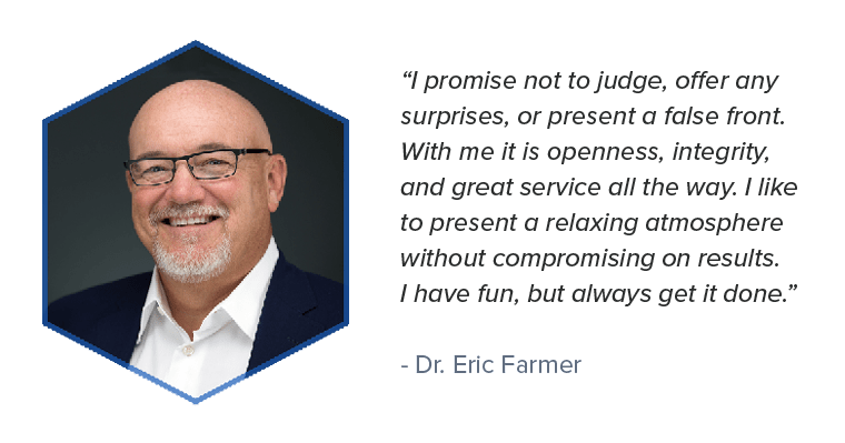 Quote from Dr. Eric Farmer who provides great service, no surprises, without compromising